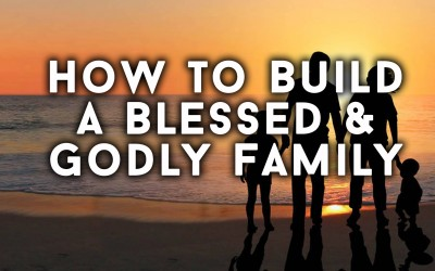 How to Build a Blessed & Godly Family